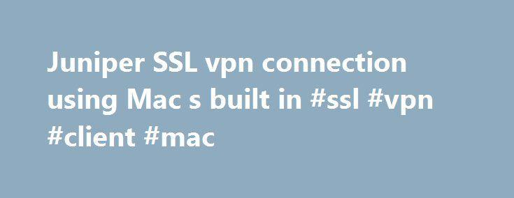 Juniper SSL vpn connection using Mac s built in #ssl #vpn #client #mac http://mississippi.remmont.com/juniper-ssl-vpn-connection-using-mac-s-built-in-ssl-vpn-client-mac/  # Q. Juniper SSL vpn connection using Mac's built in VPN Hi All, I am using Juniper Network connect VPN client in Mac OS X to connect to SSL VPN server to my organisation network. Similar way I w I am using Juniper Network connect VPN client in Mac OS X to connect to SSL VPN server to my organisation network. Similar way I…