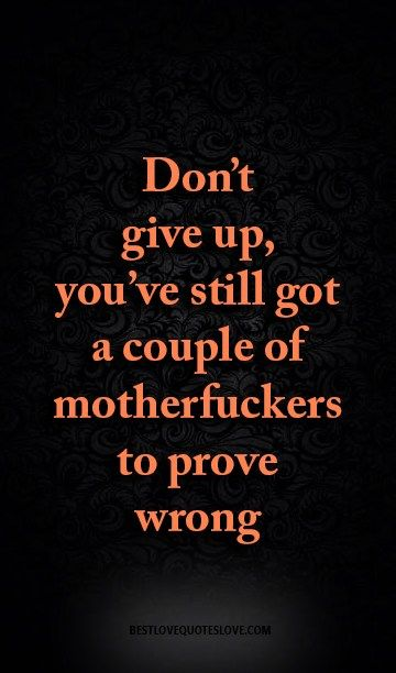 don't give up, you've still got a couple of motherfuckers to prove wrong