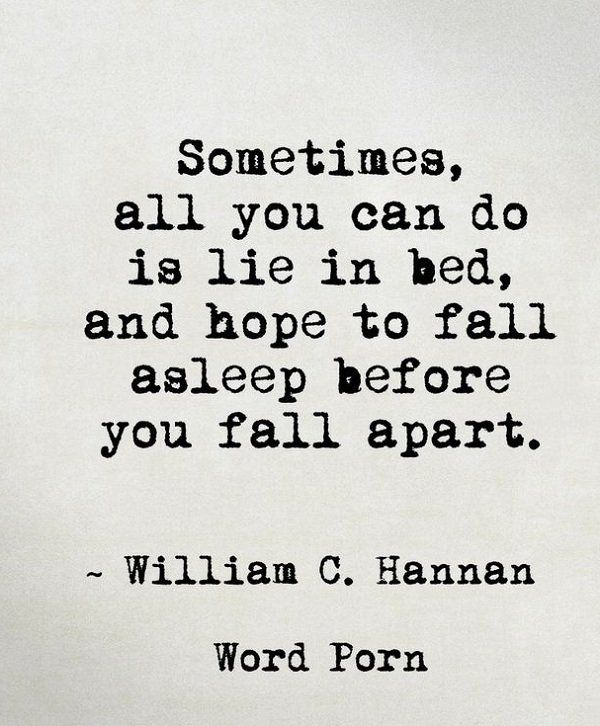 Sometimes, all you can do is lie in bed, and hope to fall asleep before you fall apart. ~ William C.Hannan