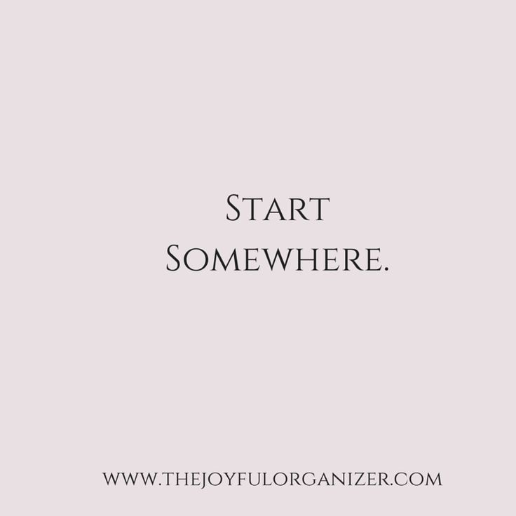 Start Somewhere - It's certain that if you don't start, you won't get anything accomplished. Starting is a huge step, no doubt, but puts you on the road to success. @joyfulorganizer