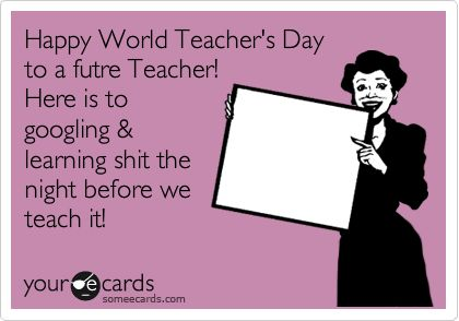 Funny Teacher Week Ecard: Happy World Teacher's Day to a futre Teacher! Here is to googling & learning shit the night before we teach it!