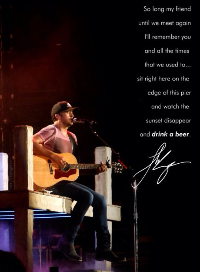 Drink. A Beer - Luke Bryan Me and my sis think of our cousin every time we hear this song...love it
