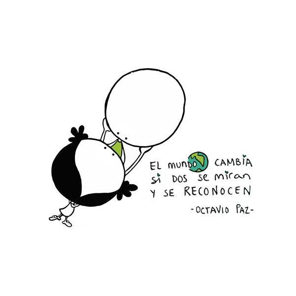 """""""El mundo cambia si dos se miran y se reconocen"""" (Octavio Paz). Eeeegunon mundo!!"""