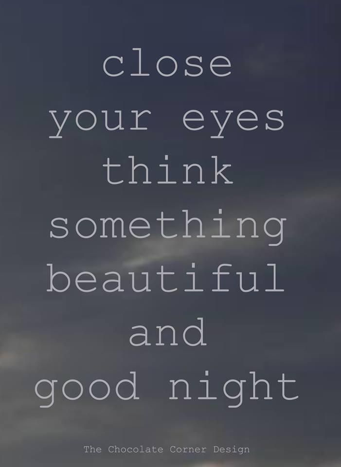 Close your eyes, think of something beautiful and good night!