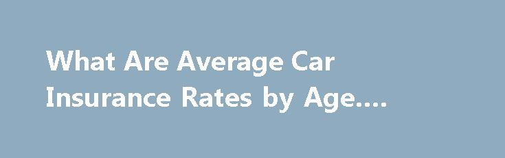 What Are Average Car Insurance Rates by Age. #rent #cars http://insurances.nef2.com/what-are-average-car-insurance-rates-by-age-rent-cars/  #average car insurance rates # What Are Average Car Insurance Rates by Age Statistics show that the highest rate of automobile accidents is found among the youngest drivers. Thus, average car insurance rates by age will vary accordingly. One way to estimate the insurance rate you will receive is to use a car insurance calculator found online. With the…