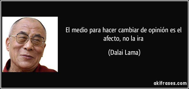 """... """"El medio para hacer cambiar de opinión es el afecto, no la ira"""". Dalai Lama."""