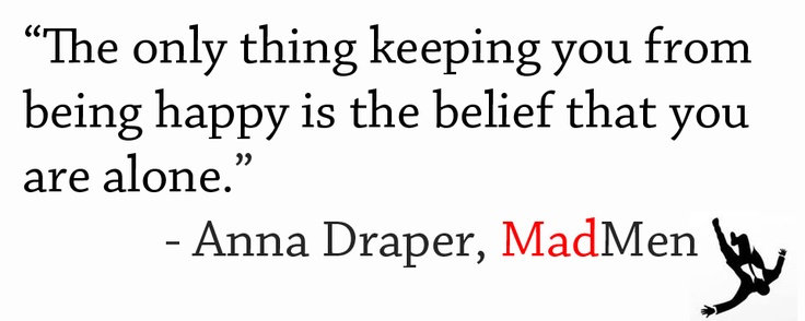 the only thing keeping your from being happy is the belief that you are alone.