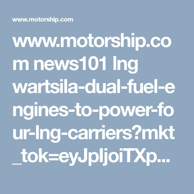 www.motorship.com news101 lng wartsila-dual-fuel-engines-to-power-four-lng-carriers?mkt_tok=eyJpIjoiTXpSbVlUTmpZMll5WVRNNCIsInQiOiJiMU51YlRDWjU3dmFITHV2d3RlSFltcDhjM24rVzBoTDY1bTJhWFdIVjFrS082THh1YWgweDd5NTlrTmZPTmdpR2I1UGEzUFVRMGl6aXpMN3gwU0R6Tjk2SXpTRUljZzJcLzhUdEhFOE5GZWM1UWM2bzJFZlwvMUZTbTJHUEdMU0ZXIn0%3D