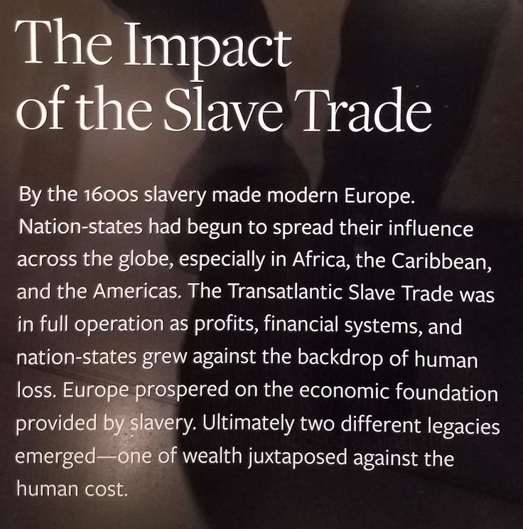 The Impact of the Slave Trade By the 1600s slavery made modern Europe. Nation-states had begun to spread their influence across the globe, especially in Africa, the Caribbean, and the Americas. The Transatlantic Slave Trade was in full operation as profits, financial systems, and nation-states grew against the backdrop of human loss. Europe prospered on the economic foundation provided by slavery. Ultimately two different legacies emerged--one of wealth juxtaposed against the human cost.
