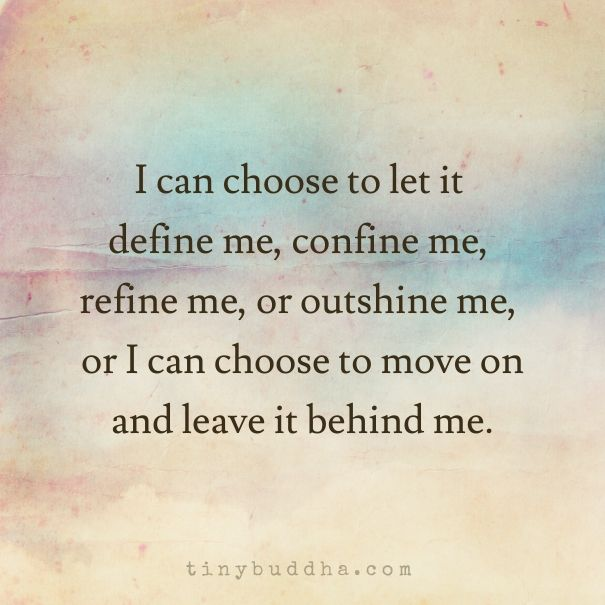 i can choose to let it define me, refine me, or outshine me, or I can choose to move on and leave it behind me.
