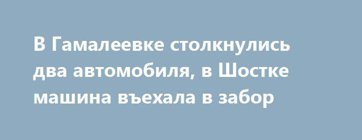 В Гамалеевке столкнулись два автомобиля, в Шостке машина въехала в забор http://shostka.info/shostkanews/v_gamaleevke_stolknulis_dva_avtomobilya_v_shostke_mashina_v_ehala_v_zabor  Оба ДТП произошли в понедельник, 19 декабря.