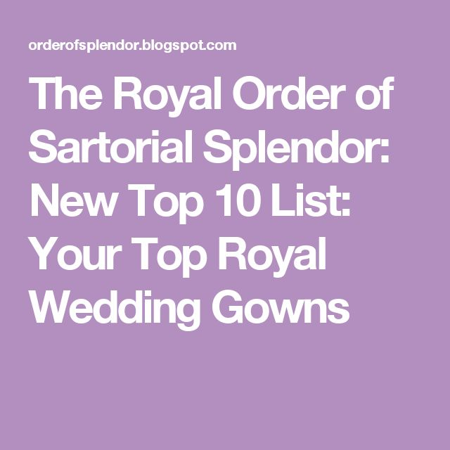 The Royal Order of Sartorial Splendor: New Top 10 List: Your Top Royal Wedding Gowns