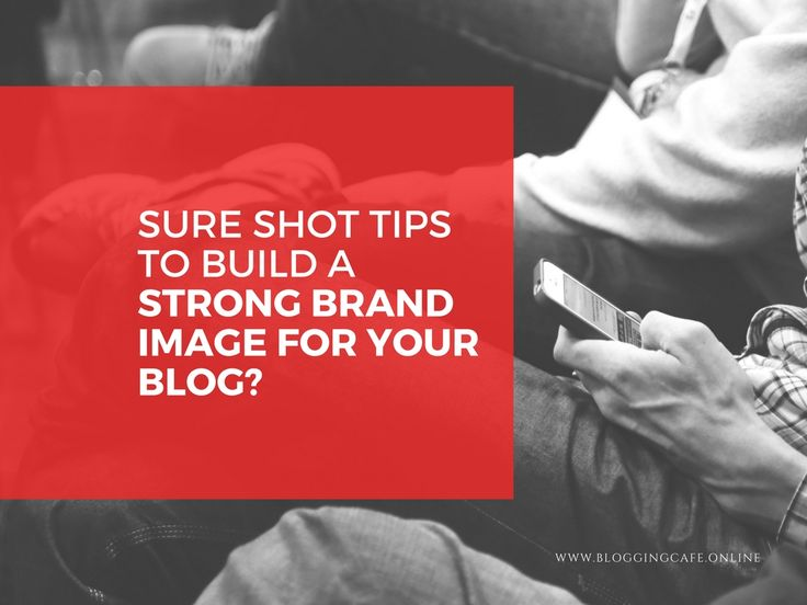 Sure shot tips to Build a Strong Brand Image for Your Blog