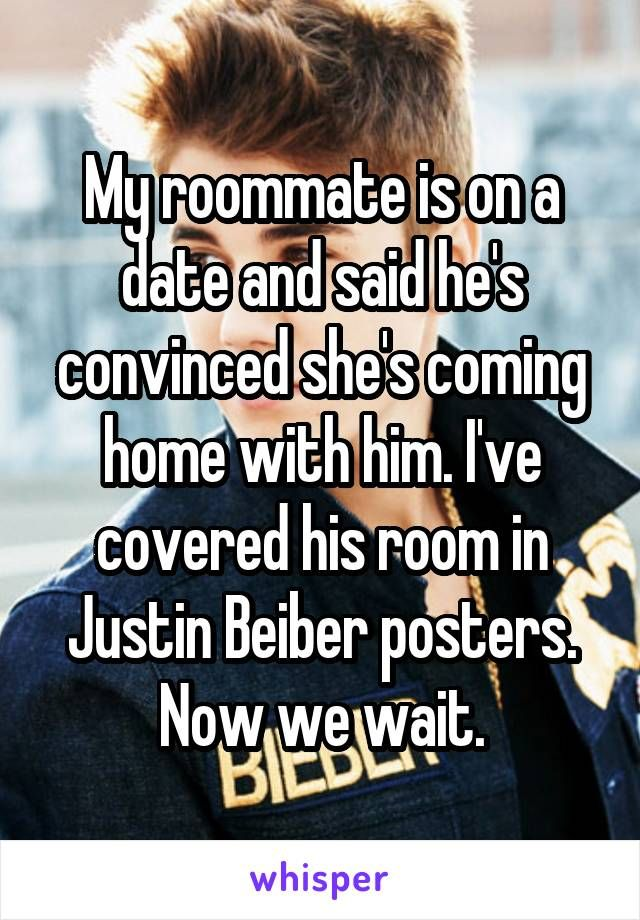 My Roommate Is On A Date And Said He S Convinced She S Coming Home With Him I Ve Covered His Room In Justin Be Whisper Confessions Whisper Quotes Funny Quotes
