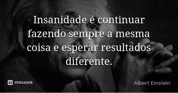 Insanidade é continuar fazendo sempre a mesma coisa e esperar resultados diferente.... Frase de Albert Einstein.