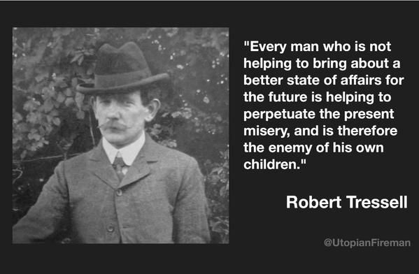 """Robert Tressell, author, The Ragged Trousered Philanthropists: """"The Ragged Trousered Philanthropists humanises (rather than demonises) a rebel worker in an insanely unfair building trade and dramatically documents the immense privations suffered by his social class throughout a 'typical' year of the then new century...Tressell's one hundred or so years old account contains warnings for the early twenty-first century and beyond."""" (Randal Eliot)"""
