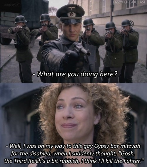 """""""What are you doing here?"""" """"Well I was on my way to this gay Gypsy bar mitzvah for the disabled, when I suddenly thought 'gosh, the Third Reich is a bit rubbish, I think I'll kill the Fuhrer'"""". #DoctorWho #LetsKillHitler #RiverSong"""