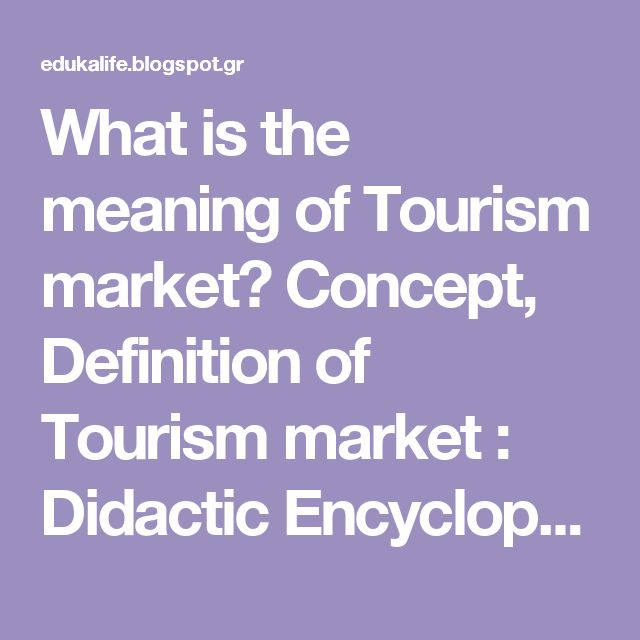 What is the meaning of Tourism market? Concept, Definition of Tourism market : Didactic Encyclopedia
