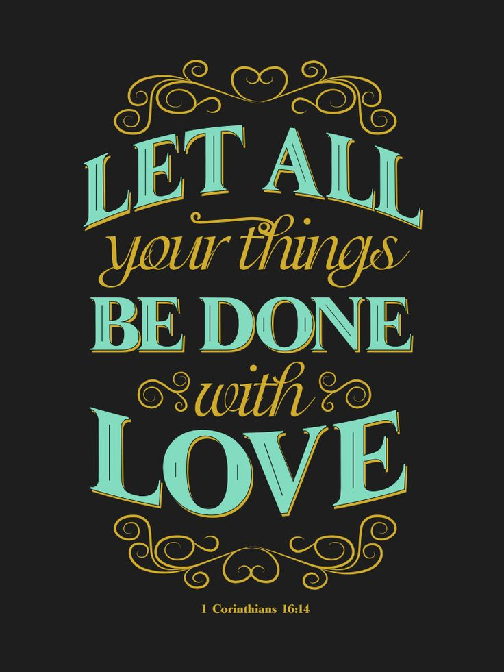1 Corinthians 16:14 Let all that you do be done in love.
