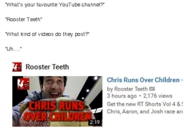 "What kind of video content does Rooster Teeth upload and post? ""Chris runs over children"""