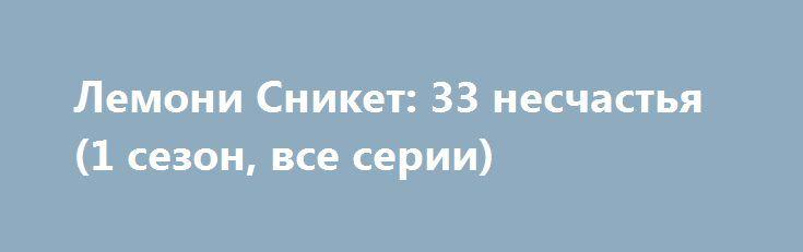 Лемони Сникет: 33 несчастья (1 сезон, все серии) http://hdrezka.biz/serials/979-lemoni-sniket-33-neschastya-1-sezon-vse-serii.html