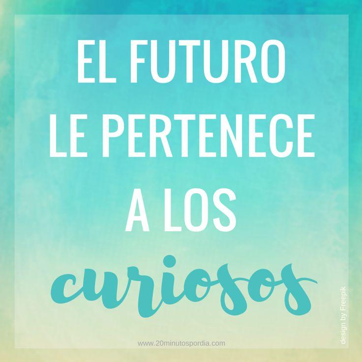 El futuro le pertenece a los curiosos www.20minutospordia.com #aprender educacion #curiosidad