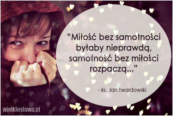 Miłość bez samotności byłaby nieprawdą... #Twardowski-Jan,  #Alkohol-i-nałogi, #Miłość, #Samotność