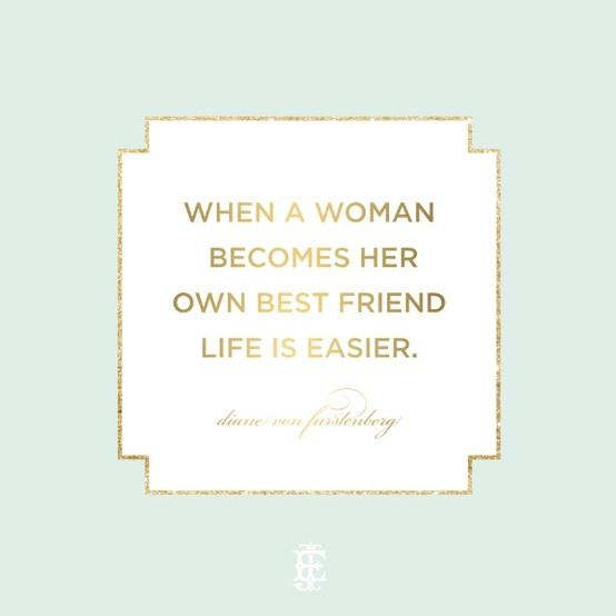 When a woman becomes her own best friend, life is easier. A message A would love to hear from H -- and from a woman she'd admire (Diane VonFurstenberg).