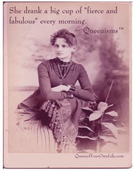 """She drank a big cup of """"fierce and fabulous"""" every morning.  --Queenisms"""