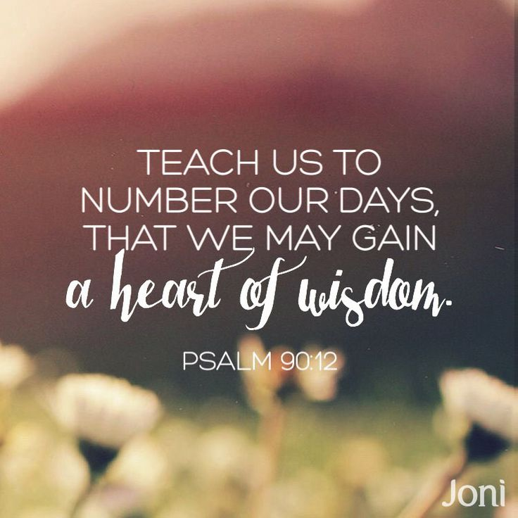 """Teach us to number our days, that we may gain a heart of wisdom."" -Psalm 90:12 [Daystar.com]"