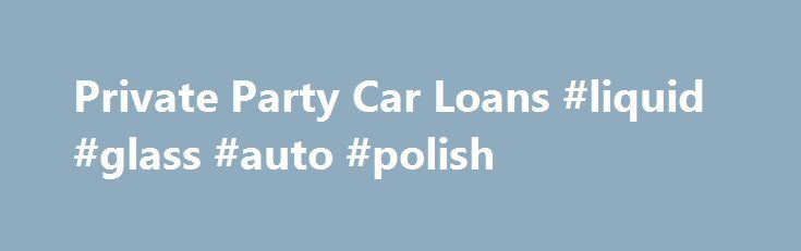 Private Party Car Loans #liquid #glass #auto #polish http://uk.remmont.com/private-party-car-loans-liquid-glass-auto-polish/  #private party auto loans # Make your private party car purchase cheaper with Rapid Car Loans. It works hard to provide loan rates as low as 2.60%. Multiple loan quotes and quick disbursement of money are other benefits of working with the company. Apply now with our reputed private party lending partner. If you want to buy your neighbor's BMW or your relative's…