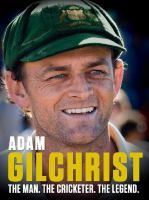 Adam Gilchrist : The man. The cricketer. The legend.