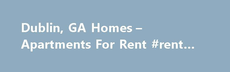 Dublin, GA Homes – Apartments For Rent #rent #flats http://rental.remmont.com/dublin-ga-homes-apartments-for-rent-rent-flats/  #dublin rent # 233 East Jackson, Dublin, GA 31021 Save this search and receive alerts when new properties are listed. Dismiss Need Help? Stay Updated The data relating to real estate for sale on this web site comes in part from the Broker Reciprocity Program of Georgia MLS. Real estate listings held by brokerage firms...
