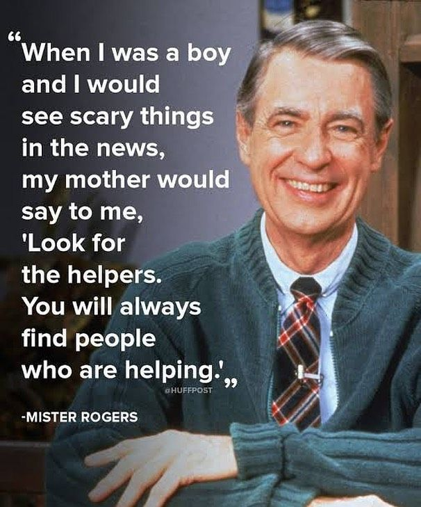 When I Was A Boy And I Would See Scary Things In The News My Mother Would Say To Me Look For The Helpers You Will A In 2020 Mr Rogers