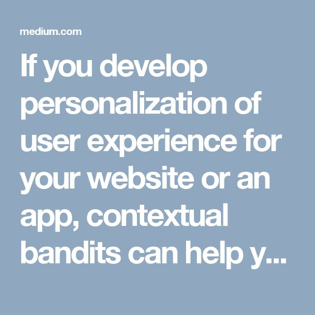 If you develop personalization of user experience for your website or an app, contextual bandits can help you. Using contextual bandits, you can choose which content to display to the user, rank advertisements, optimize search results, select the best image to show on the page, and much more.