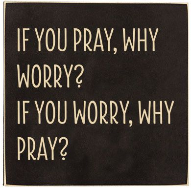"The text reads ""If you pray, why worry? If you worry, why pray?"" A smaller sign with the option of standing on your desk or hanging on your wall. Hanging and standing tools are on the back of the piec"