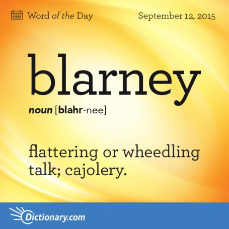 Blarney. Syllabification: blar·ney. Pronunciation: blär-nē. noun. Definition: talk that is not true but that is nice and somewhat funny and that may be used to trick you. 1. skillful flattery :blandishment. 2. nonsense, humbug. Synonyms: adulation, flattery, butter, flannel [British], incense, overpraise, soft soap, sweet talk, taffy. verb: She was charmed by his blarney. A tale with more than a hint of blarney. Origin: Blarney stone, a stone in Blarney Castle, near Cork, Ireland, held to…