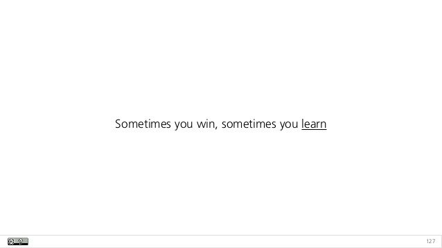 127 Sometimes you win, sometimes you learn