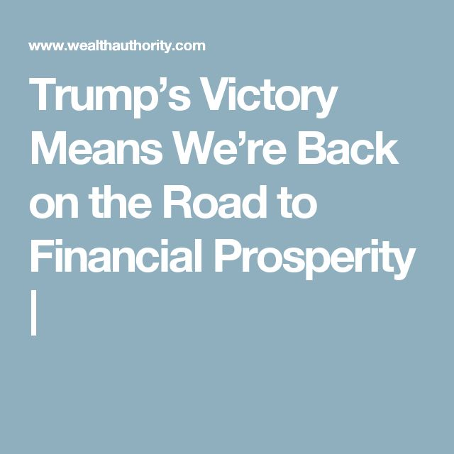 Trump's Victory Means We're Back on the Road to Financial Prosperity |