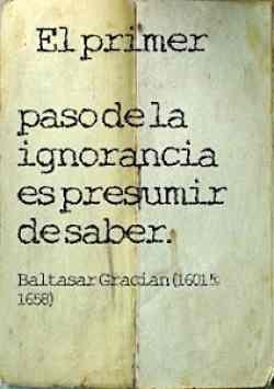 El ignorante cree que sabe...el sabio sabe que ignora...