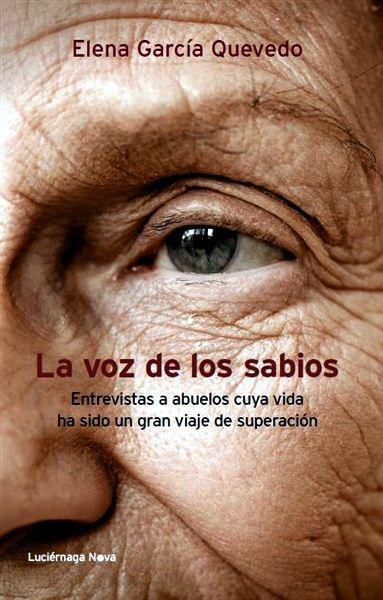 La voz de los sabios. Elena García Quevedo (Luciérnaga, 2013) Entrevistas a los abuelos que conservan la sabiduría ancestral que nos reconecta con lo que es esencial en la vida.
