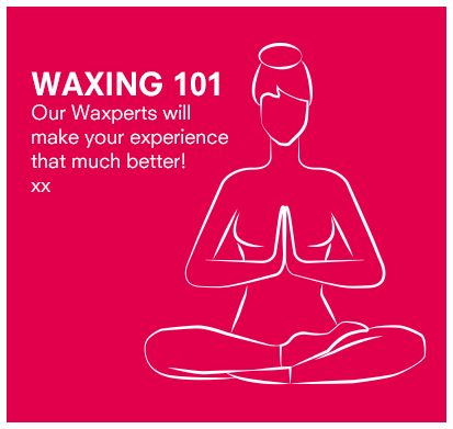 Find your waxing Zen: make sure to breathe deep when the wax is applied, and end with a strong exhale immediately after the wax comes off!