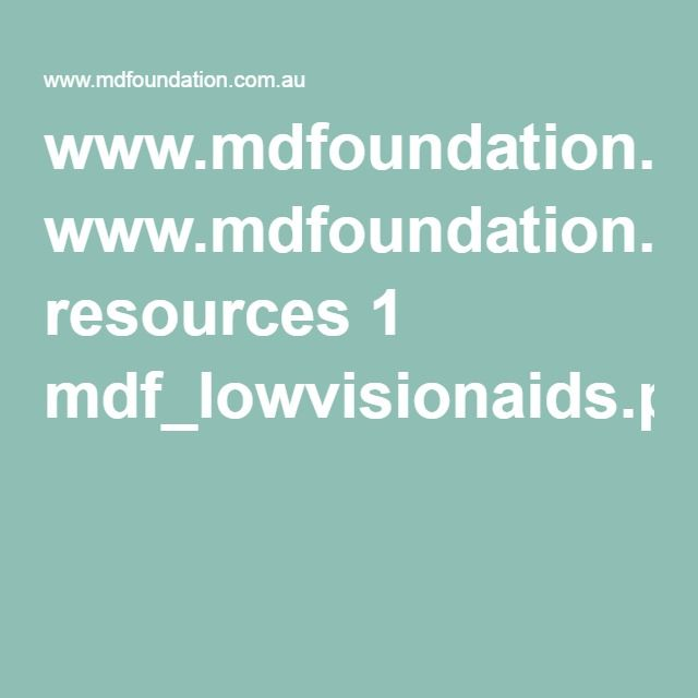 www.mdfoundation.com.au resources 1 mdf_lowvisionaids.pdf A guide to technology and medical aids to help people with low vision.