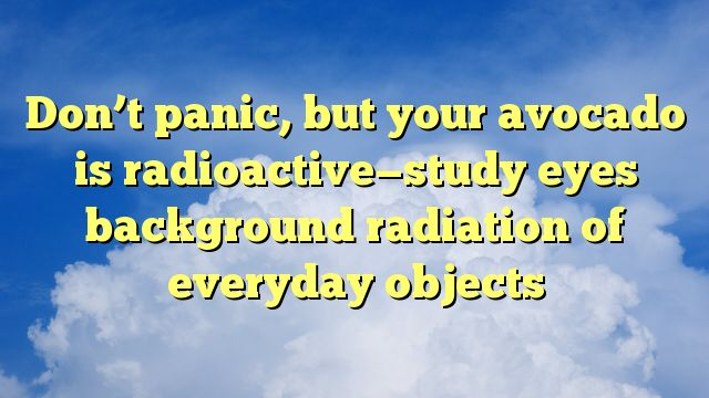 Don't panic, but your avocado is radioactive-study eyes background radiation of everyday objects - http://www.facebook.com/1494938367417966/posts/1807346712843795