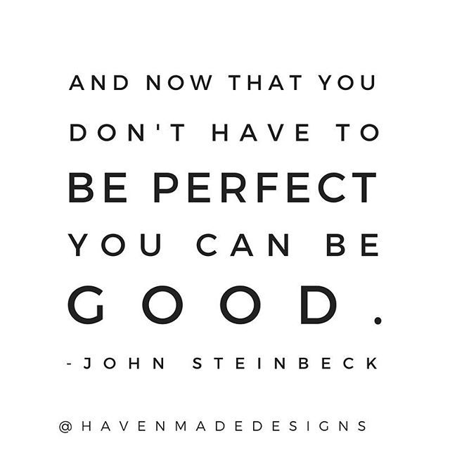 John Steinbeck quote, East of Eden, And now that you don't have to be perfect you can be good, best quotes, quotes for signs, words to live by, haven made designs