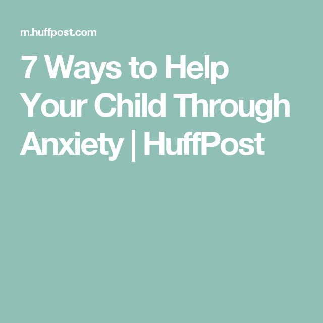 7 Ways to Help Your Child Through Anxiety | HuffPost