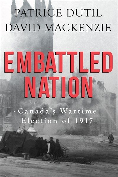 EMBATTLED NATION: CANADA'S WARTIME ELECTION OF 1917 by Patrice Dutil and David Mackenzie