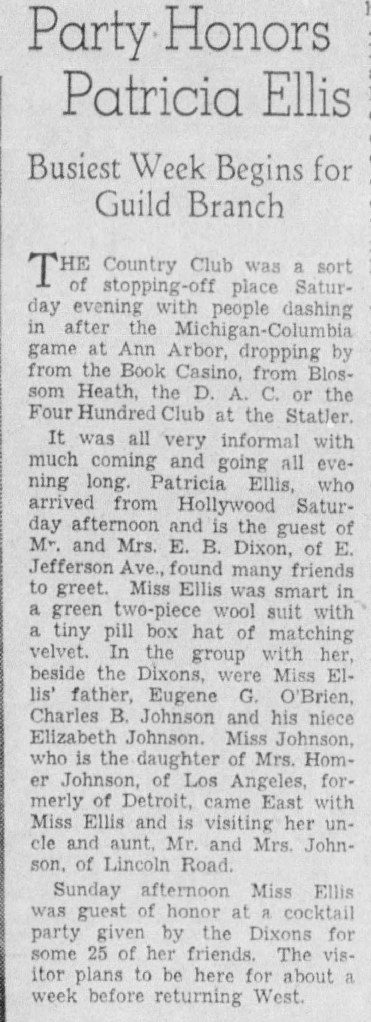 "Oct 26, 1936.  Detroit, Michigan.  Patricia Ellis kept in contact with the folks back home in Detroit, and made sure to visit whenever she could spare the time (usually in late October around Homecoming season).  On this particular visit Detroit's favorite daughter was celebrated at one of the town's premiere country clubs (aptly named ""Country Club of Detroit"") with a cocktail party given by old friends of the O'Brien family. (Detroit Free Press, Oct 26, 1936, p.10, Detroit, Michigan)."
