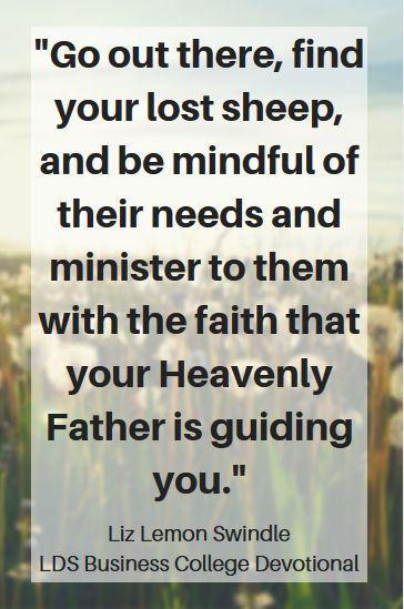 """""""Go out there, find your lost sheep, and be mindful of their needs and minister to them with the faith that your Heavenly Father is guiding you."""" Liz Lemon Swindle LDS Business College Devotional CLICK THE IMAGE to read the full devotional."""