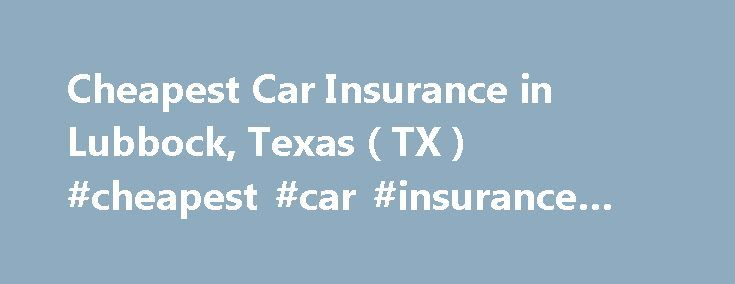 Cheapest Car Insurance in Lubbock, Texas ( TX ) #cheapest #car #insurance #in #chicago http://aurora.remmont.com/cheapest-car-insurance-in-lubbock-texas-tx-cheapest-car-insurance-in-chicago/  # Car Insurance Agents in Lubbock, Texas To Get Free Quotes for Cheap Car Insurance in Lubbock, Texas – (TX) Either: Hettler Insurance Agency Fred Loya Insurance Danny Leake Ralph Beadle Insurance Agency The Sanford Agency Tommy Reece Adams Ewing Insurance Agency Affordable Insurance Alan Henry…